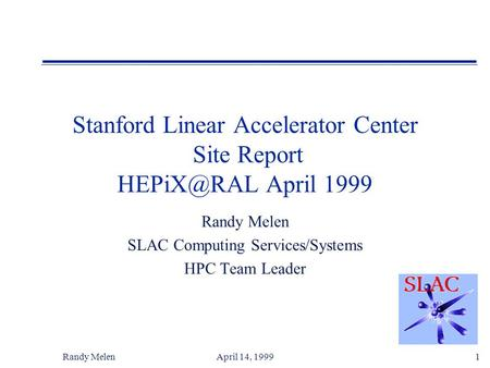 Randy MelenApril 14, 19991 Stanford Linear Accelerator Center Site Report April 1999 Randy Melen SLAC Computing Services/Systems HPC Team Leader.