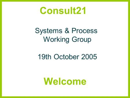 Consult21 Systems & Process Working Group 19th October 2005 Welcome.