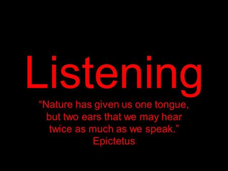 "Listening ""Nature has given us one tongue, but two ears that we may hear twice as much as we speak."" Epictetus."