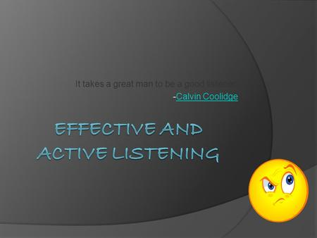 It takes a great man to be a good listener. -Calvin CoolidgeCalvin Coolidge.