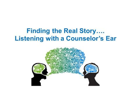 Finding the Real Story…. Listening with a Counselor's Ear.
