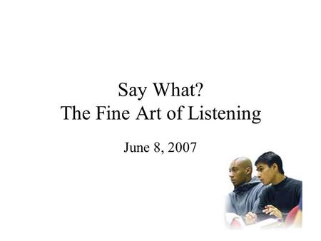 Say What? The Fine Art of Listening June 8, 2007.