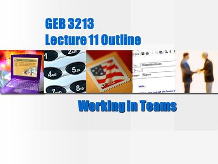 "GEB 3213 Lecture 11 Outline Working in Teams. Why form groups and teams? 1._________________ 2.Faster response 3. _________________ 4. Greater ""buy-in"""