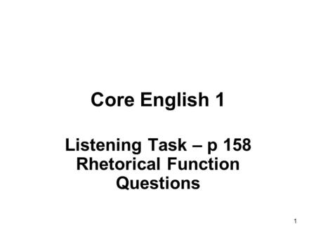 1 Core English 1 Listening Task – p 158 Rhetorical Function Questions.