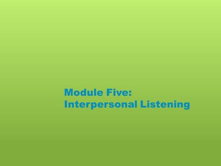 Module Five: Interpersonal Listening. Please do the following: o List the three best listeners you know. o Do you dislike any of the three people you.
