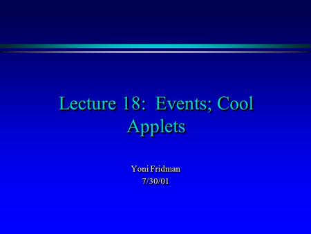Lecture 18: Events; Cool Applets Yoni Fridman 7/30/01 7/30/01.