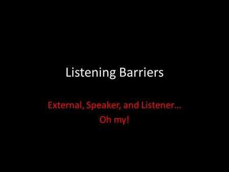 Listening Barriers External, Speaker, and Listener… Oh my!
