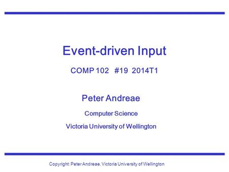 Peter Andreae Computer Science Victoria University of Wellington Copyright: Peter Andreae, Victoria University of Wellington Event-driven Input COMP 102.