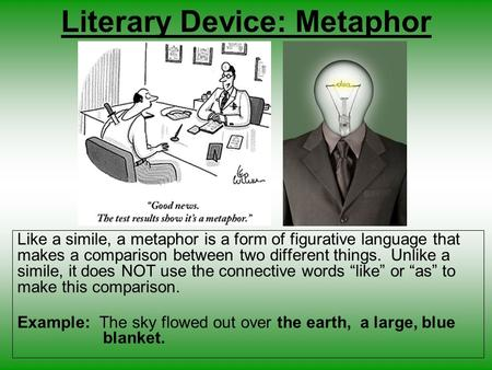 Literary Device: Metaphor Like a simile, a metaphor is a form of figurative language that makes a comparison between two different things. Unlike a simile,