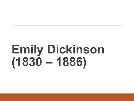 Emily Dickinson (1830 – 1886). (1) Life A. She was born in a Puritan ' s family. Her father was a famous lawyer. B. She received college education. C.