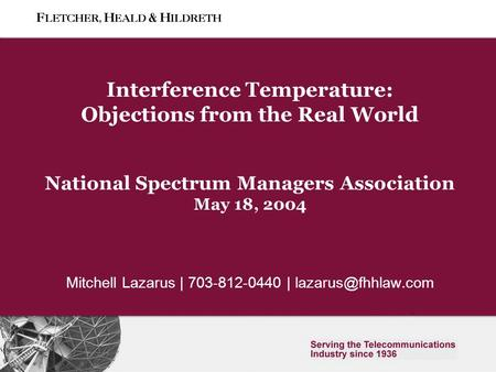 0 Slide 0 Interference Temperature: Objections from the Real World National Spectrum Managers Association May 18, 2004 Mitchell Lazarus | 703-812-0440.