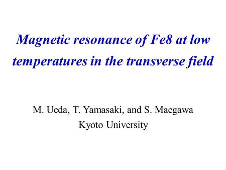 M. Ueda, T. Yamasaki, and S. Maegawa Kyoto University Magnetic resonance of Fe8 at low temperatures in the transverse field.