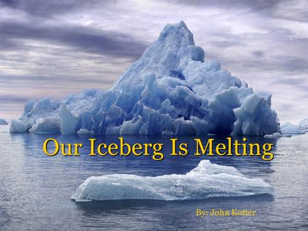 Our Iceberg Is Melting By: John Kotter.