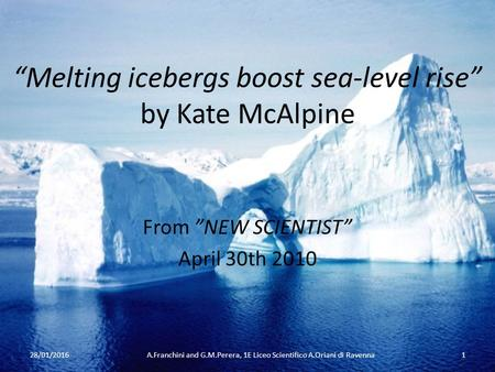 """Melting icebergs boost sea-level rise"" by Kate McAlpine From ""NEW SCIENTIST"" April 30th 2010 28/01/20161A.Franchini and G.M.Perera, 1E Liceo Scientifico."