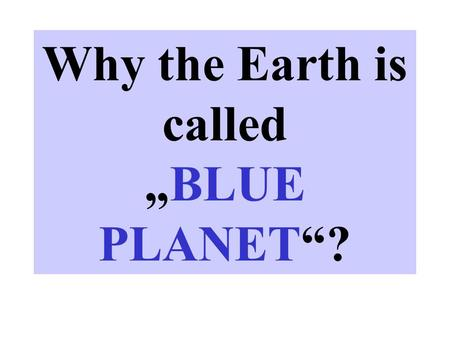 "Why the Earth is called ""BLUE PLANET""?. Instructions Now teacher should present few pictures for example: snow, rain, clouds, iceberg, snow flake, hail,"