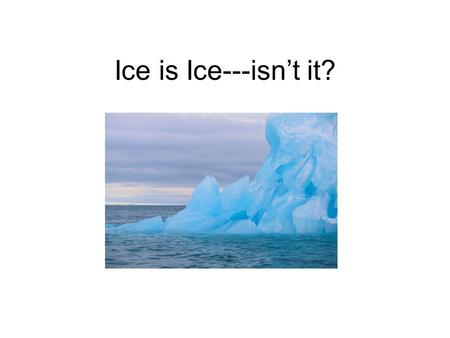 Ice is Ice---isn't it? Why are glaciers and ice sheets important? Large volume of fresh water is stored in ice masses Change in ice volume affects global.