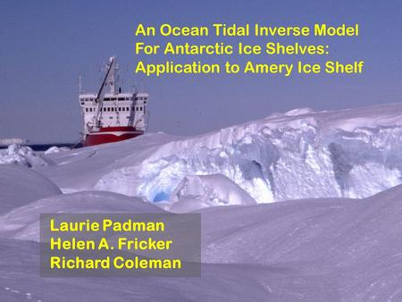 An Ocean Tidal Inverse Model For Antarctic Ice Shelves: Application to Amery Ice Shelf Laurie Padman Helen A. Fricker Richard Coleman.