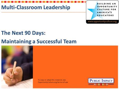 Multi-Classroom Leadership The Next 90 Days: Maintaining a Successful Team To copy or adapt this material, see OpportunityCulture.org/terms-of-use.