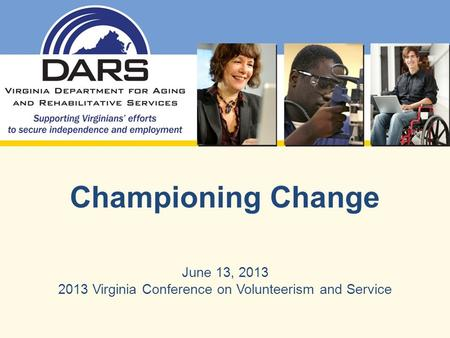 Championing Change June 13, 2013 2013 Virginia Conference on Volunteerism and Service.
