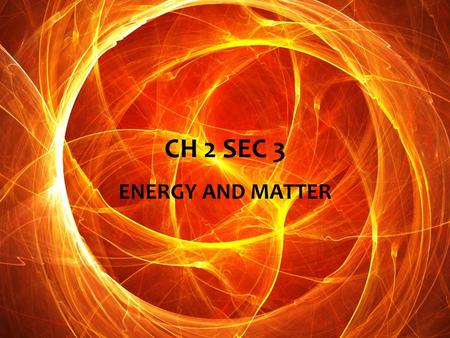 CH 2 SEC 3 ENERGY AND MATTER.  ENERGY- IS THE ABILITY TO DO WORK OR CAUSE CHANGE.  KEY- EVERY CHEMICAL OR PHYSICAL CHANGE IN MATTER INCLUDES A CHANGE.
