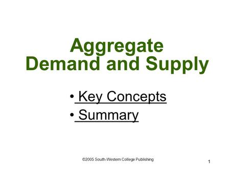 1 Aggregate Demand and Supply Key Concepts Key Concepts Summary ©2005 South-Western College Publishing.