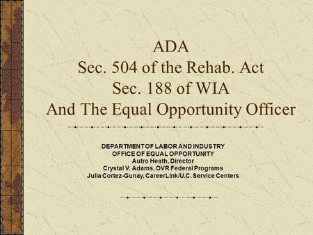 ADA Sec. 504 of the Rehab. Act Sec. 188 of WIA And The Equal Opportunity Officer DEPARTMENT OF LABOR AND INDUSTRY OFFICE OF EQUAL OPPORTUNITY Autro Heath,