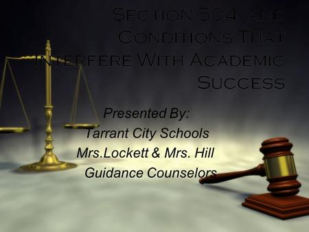 Section 504 and Conditions That Interfere With Academic Success Presented By: Tarrant City Schools Mrs.Lockett & Mrs. Hill Guidance Counselors Presented.