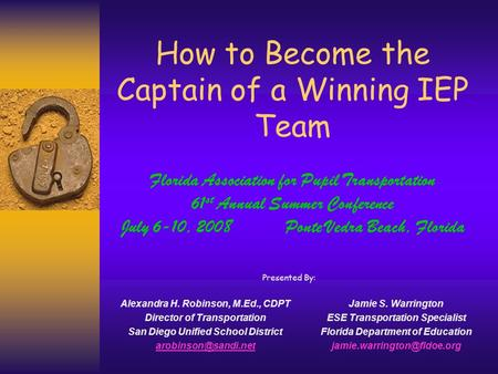 How to Become the Captain of a Winning IEP Team Alexandra H. Robinson, M.Ed., CDPT Director of Transportation San Diego Unified School District