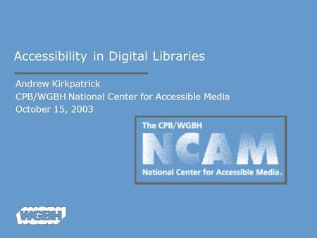 Accessibility in Digital Libraries Andrew Kirkpatrick CPB/WGBH National Center for Accessible Media October 15, 2003.
