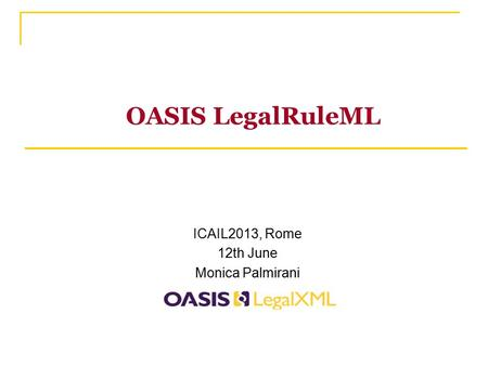 OASIS LegalRuleML ICAIL2013, Rome 12th June Monica Palmirani.