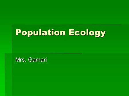 Population Ecology Mrs. Gamari. Ecology  The study of the interaction between organisms and their environment (living and non-living).  Biotic – living.