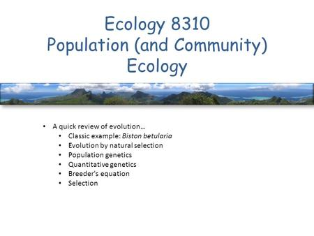 Ecology 8310 Population (and Community) Ecology A quick review of evolution… Classic example: Biston betularia Evolution by natural selection Population.