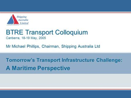BTRE Transport Colloquium Mr Michael Phillips, Chairman, Shipping Australia Ltd BTRE Transport Colloquium Canberra, 18-19 May, 2005 Mr Michael Phillips,