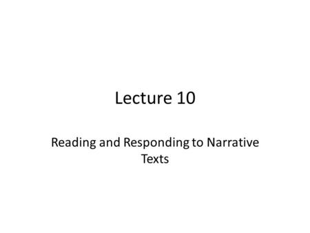 Lecture 10 Reading and Responding to Narrative Texts.