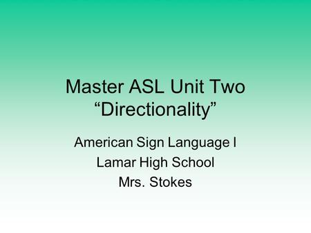 "Master ASL Unit Two ""Directionality"" American Sign Language I Lamar High School Mrs. Stokes."