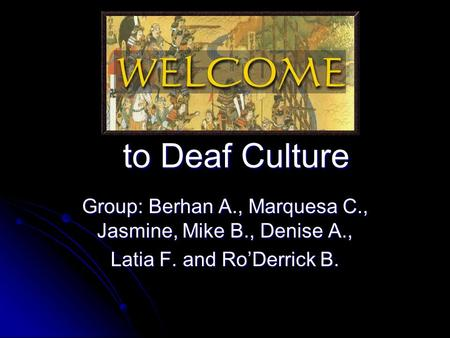 To Deaf Culture Group: Berhan A., Marquesa C., Jasmine, Mike B., Denise A., Latia F. and Ro'Derrick B.