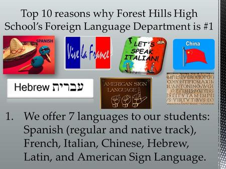 1.We offer 7 languages to our students: Spanish (regular and native track), French, Italian, Chinese, Hebrew, Latin, and American Sign Language.