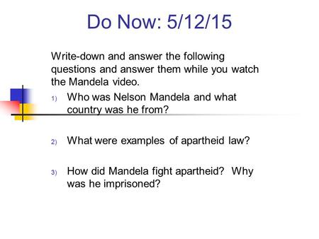 Do Now: 5/12/15 Write-down and answer the following questions and answer them while you watch the Mandela video. 1) Who was Nelson Mandela and what country.