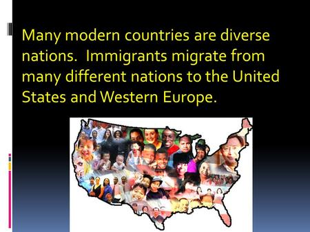Many modern countries are diverse nations. Immigrants migrate from many different nations to the United States and Western Europe.