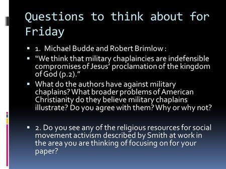 "Questions to think about for Friday  1. Michael Budde and Robert Brimlow :  ""We think that military chaplaincies are indefensible compromises of Jesus'"