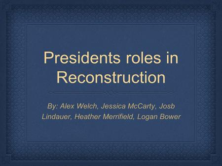 Presidents roles in Reconstruction By: Alex Welch, Jessica McCarty, Josb Lindauer, Heather Merrifield, Logan Bower.