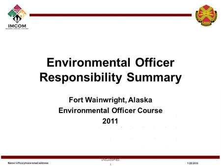 Environmental Officer Responsibility Summary Fort Wainwright, Alaska Environmental Officer Course 2011 Name//office/phone/email address UNCLASSIFIED 1/28/2016.