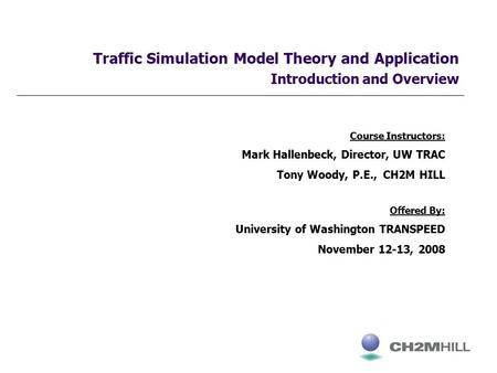 Traffic Simulation Model Theory and Application Introduction and Overview Course Instructors: Mark Hallenbeck, Director, UW TRAC Tony Woody, P.E., CH2M.