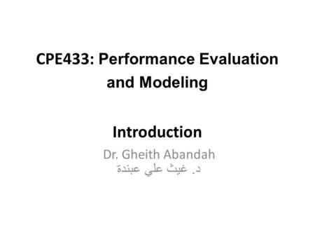 CPE433: Performance Evaluation and Modeling Introduction Dr. Gheith Abandah د. غيث علي عبندة.