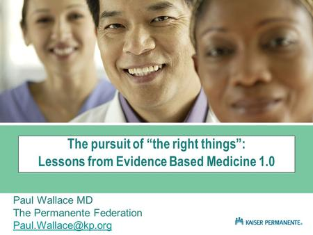 "The pursuit of ""the right things"": Lessons from Evidence Based Medicine 1.0 Paul Wallace MD The Permanente Federation"