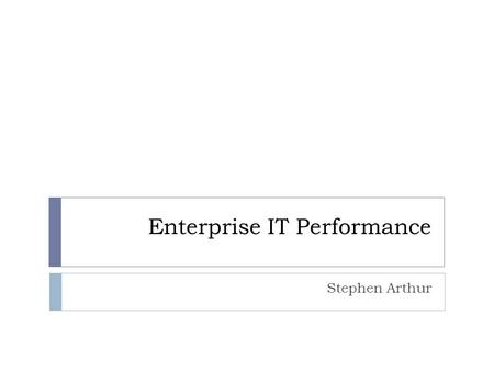 Enterprise IT Performance Stephen Arthur. Background and Definitions  What is IT?  What is performance?  What about Enterprise IT Performance ?