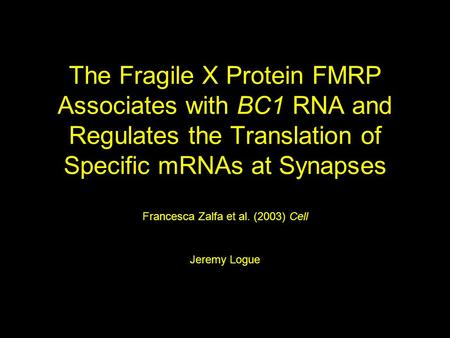 The Fragile X Protein FMRP Associates with BC1 RNA and Regulates the Translation of Specific mRNAs at Synapses Francesca Zalfa et al. (2003) Cell Jeremy.