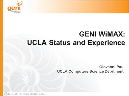 Sponsored by the National Science Foundation GENI WiMAX: UCLA Status and Experience Giovanni Pau UCLA Computers Science Deprtment.