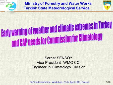 CAP Implementation Workshop, 23-24 April 2013, Geneva 1/38 Serhat SENSOY Vice-President WMO CCl Engineer in Climatology Division Ministry of Forestry and.