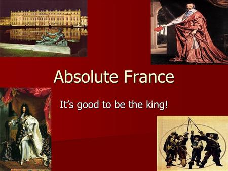 Absolute France It's good to be the king!. Louis XIII( 1610-1643) and Richelieu Henry IV d. 1610 Henry IV d. 1610 Cardinal Richelieu- (1624-1642) Cardinal.